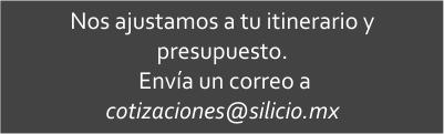 Nos ajustamos a tu itinerario y presupuesto. Envía un coreo a cotizaciones@silicio.mx